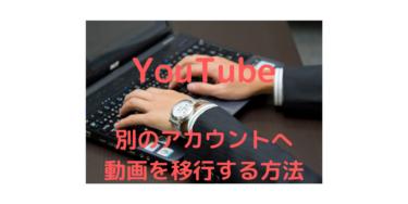 YouTubeの動画を別のアカウントへ移行させる方法とブランドアカウントへの移行方法